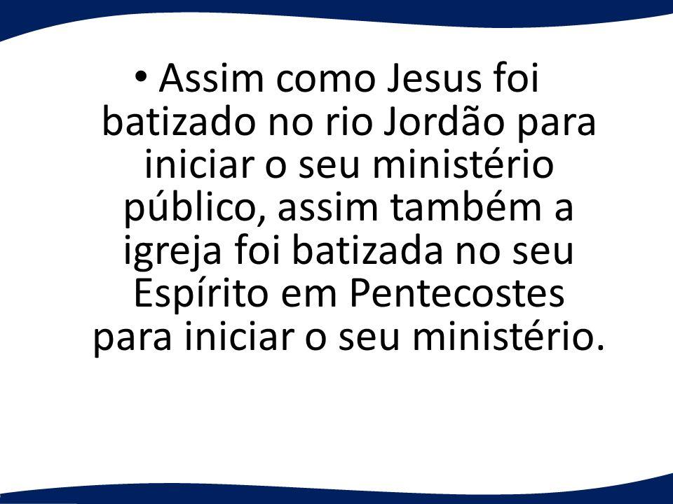 Assim como Jesus foi batizado no rio Jordão para iniciar o seu ministério público, assim também a igreja foi batizada no seu Espírito em Pentecostes p