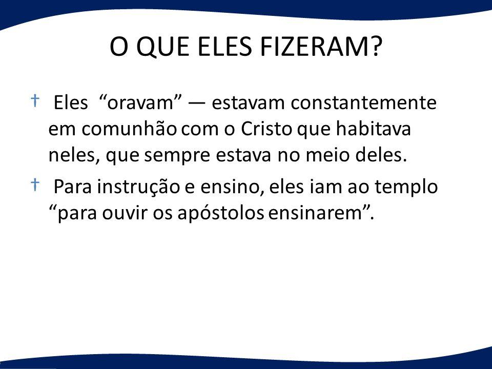 O QUE ELES FIZERAM? Eles oravam estavam constantemente em comunhão com o Cristo que habitava neles, que sempre estava no meio deles. Para instrução e