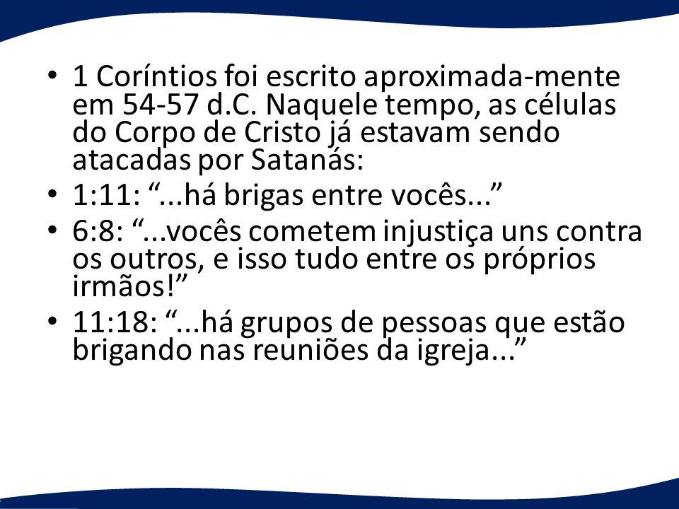 1 Coríntios foi escrito aproximada-mente em 54-57 d.C. Naquele tempo, as células do Corpo de Cristo já estavam sendo atacadas por Satanás: 1:11:...há