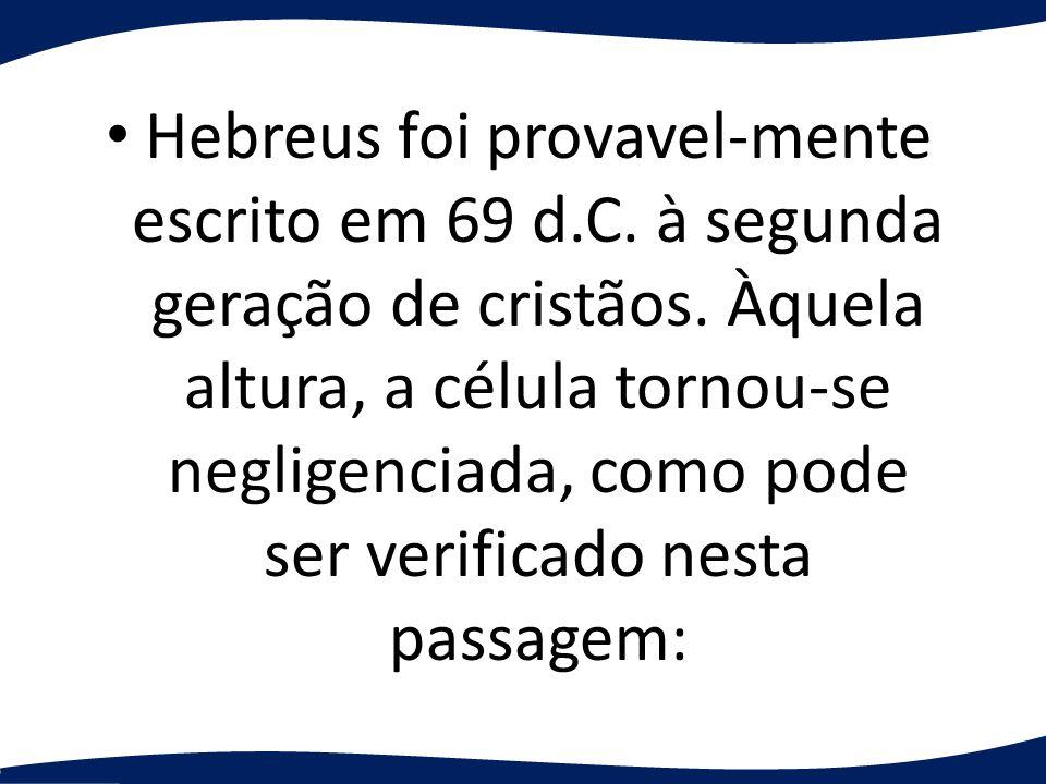 Hebreus foi provavel-mente escrito em 69 d.C. à segunda geração de cristãos. Àquela altura, a célula tornou-se negligenciada, como pode ser verificado