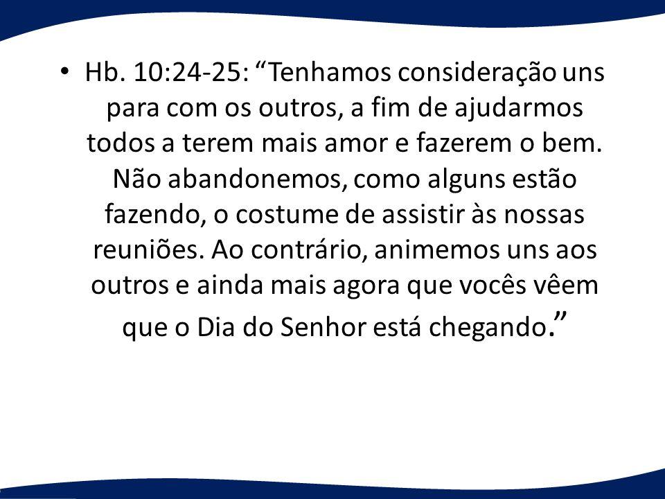 Hb. 10:24-25: Tenhamos consideração uns para com os outros, a fim de ajudarmos todos a terem mais amor e fazerem o bem. Não abandonemos, como alguns e