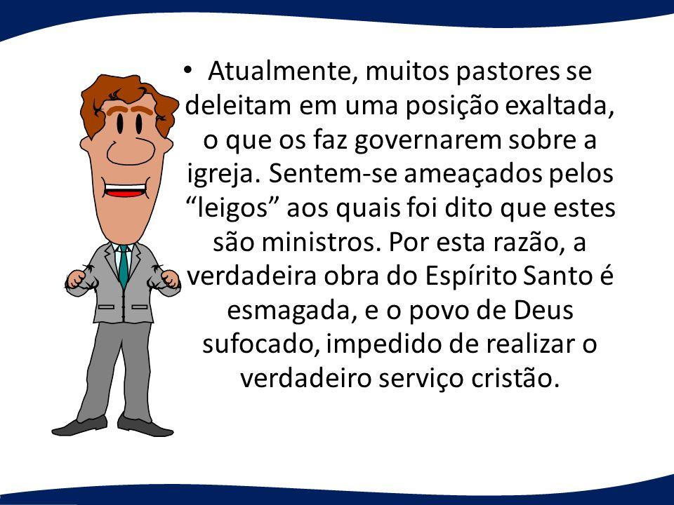 Atualmente, muitos pastores se deleitam em uma posição exaltada, o que os faz governarem sobre a igreja. Sentem-se ameaçados pelos leigos aos quais fo