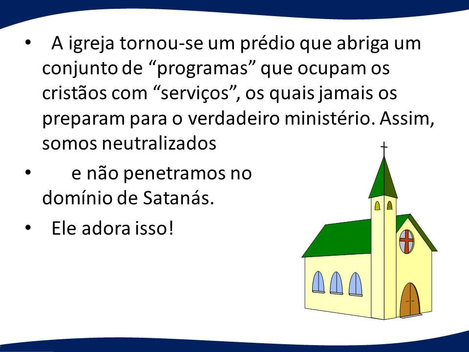 A igreja tornou-se um prédio que abriga um conjunto de programas que ocupam os cristãos com serviços, os quais jamais os preparam para o verdadeiro mi