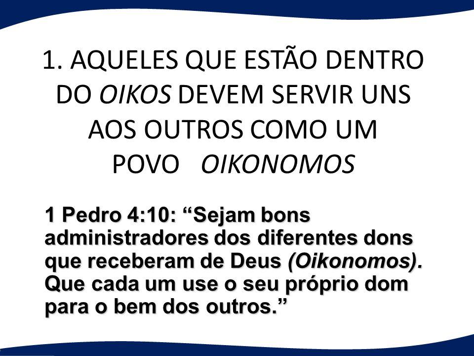 1. AQUELES QUE ESTÃO DENTRO DO OIKOS DEVEM SERVIR UNS AOS OUTROS COMO UM POVO OIKONOMOS 1 Pedro 4:10: Sejam bons administradores dos diferentes dons q