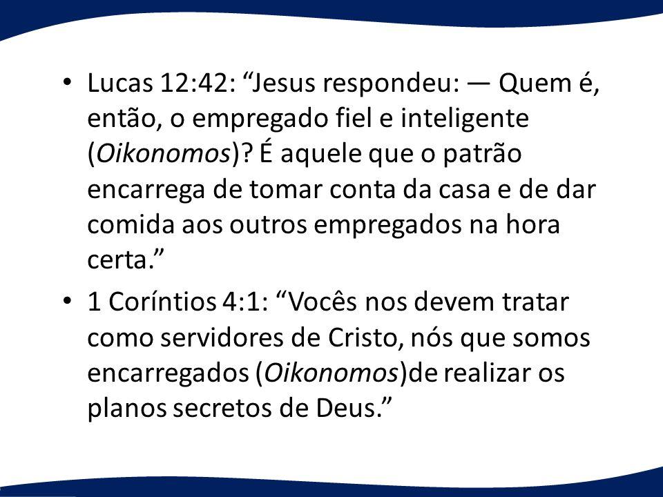 Lucas 12:42: Jesus respondeu: Quem é, então, o empregado fiel e inteligente (Oikonomos)? É aquele que o patrão encarrega de tomar conta da casa e de d