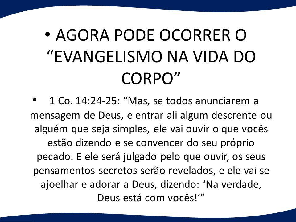 AGORA PODE OCORRER O EVANGELISMO NA VIDA DO CORPO 1 Co. 14:24-25: Mas, se todos anunciarem a mensagem de Deus, e entrar ali algum descrente ou alguém