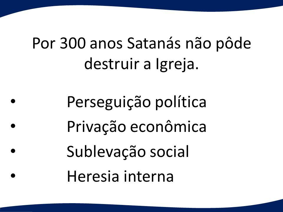 Por 300 anos Satanás não pôde destruir a Igreja. Perseguição política Privação econômica Sublevação social Heresia interna