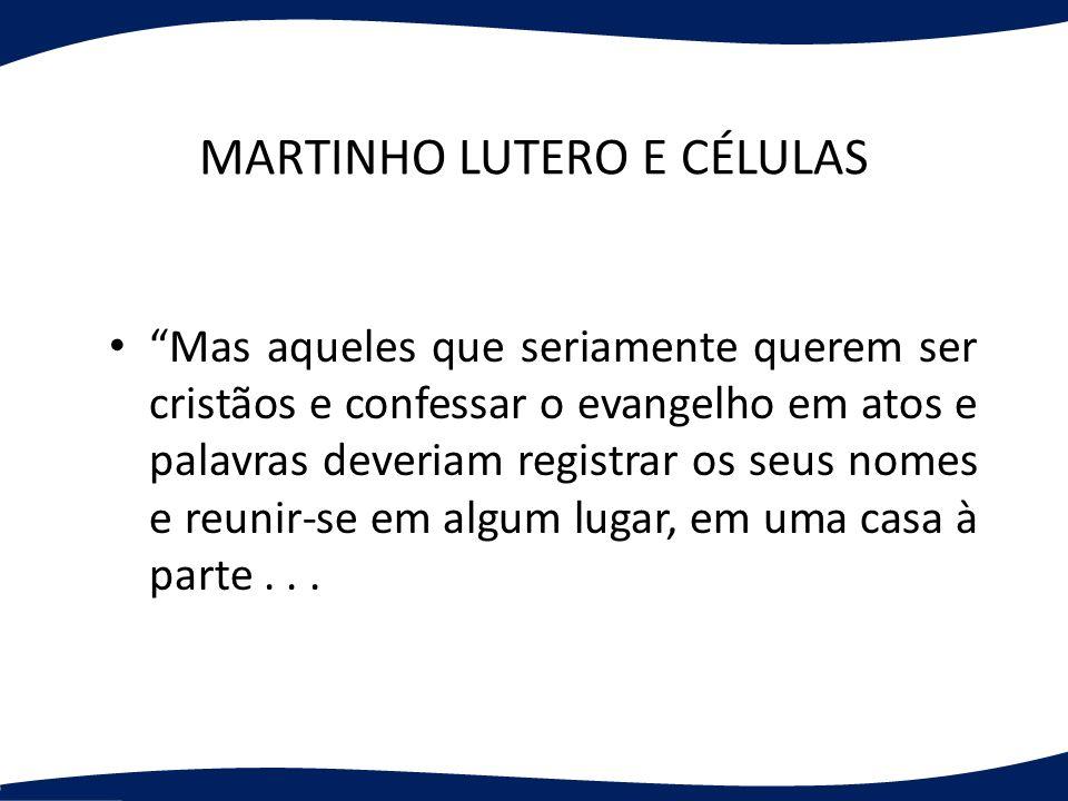 MARTINHO LUTERO E CÉLULAS Mas aqueles que seriamente querem ser cristãos e confessar o evangelho em atos e palavras deveriam registrar os seus nomes e