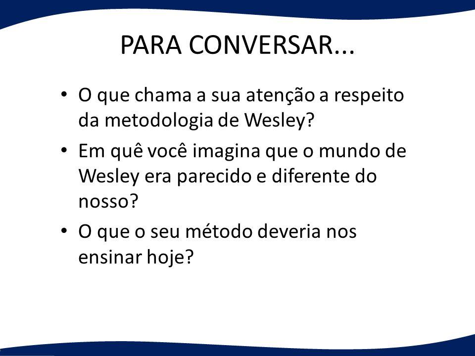 PARA CONVERSAR... O que chama a sua atenção a respeito da metodologia de Wesley? Em quê você imagina que o mundo de Wesley era parecido e diferente do