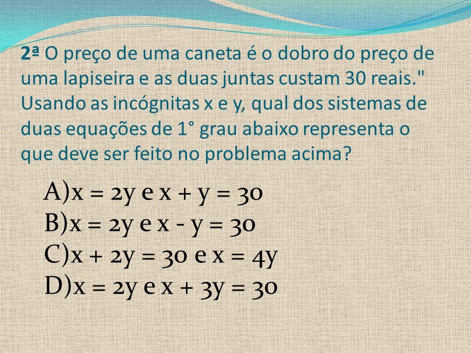 2ª O preço de uma caneta é o dobro do preço de uma lapiseira e as duas juntas custam 30 reais. Usando as incógnitas x e y, qual dos sistemas de duas equações de 1° grau abaixo representa o que deve ser feito no problema acima.
