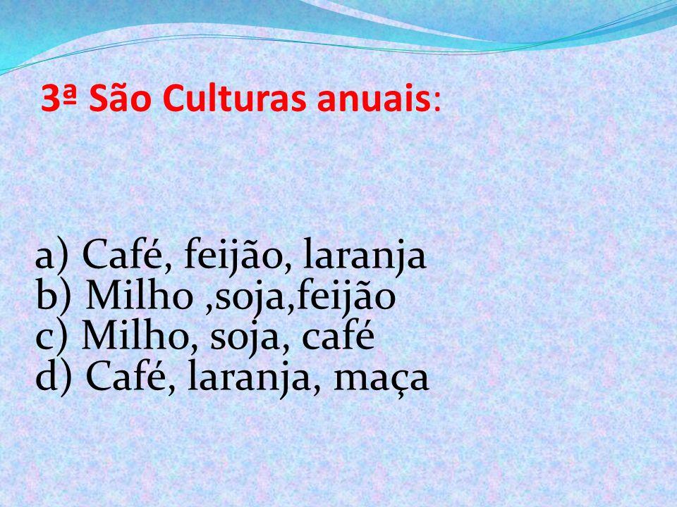 3ª São Culturas anuais: a) Café, feijão, laranja b) Milho,soja,feijão c) Milho, soja, café d) Café, laranja, maça