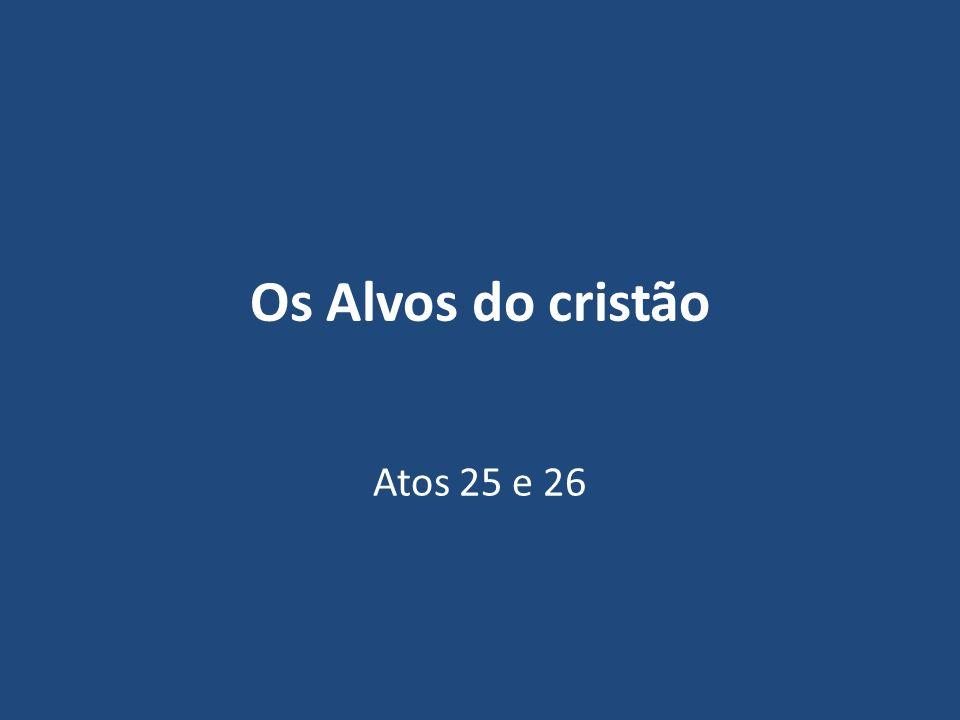 Os Alvos do cristão Atos 25 e 26