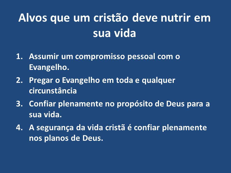 Alvos que um cristão deve nutrir em sua vida 1.Assumir um compromisso pessoal com o Evangelho. 2.Pregar o Evangelho em toda e qualquer circunstância 3