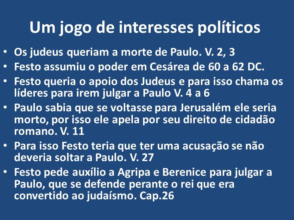 Um jogo de interesses políticos Os judeus queriam a morte de Paulo. V. 2, 3 Festo assumiu o poder em Cesárea de 60 a 62 DC. Festo queria o apoio dos J