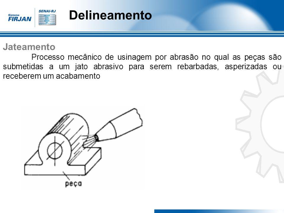 Delineamento Jateamento Processo mecânico de usinagem por abrasão no qual as peças são submetidas a um jato abrasivo para serem rebarbadas, asperizada