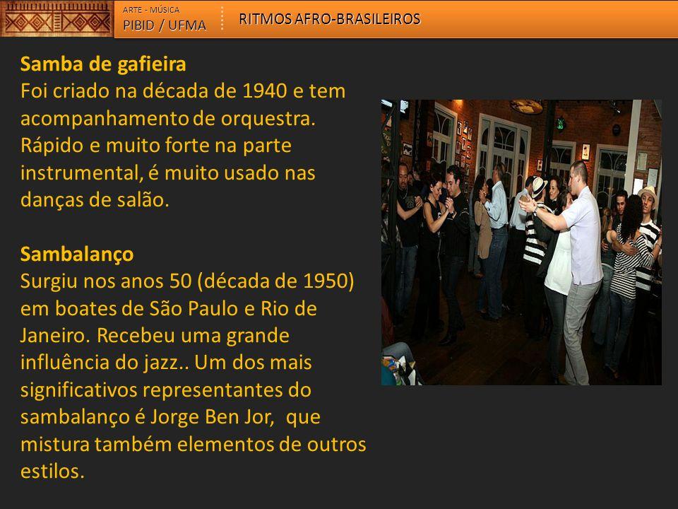 ARTE - MÚSICA PIBID / UFMA RITMOS AFRO-BRASILEIROS Samba de gafieira Foi criado na década de 1940 e tem acompanhamento de orquestra. Rápido e muito fo