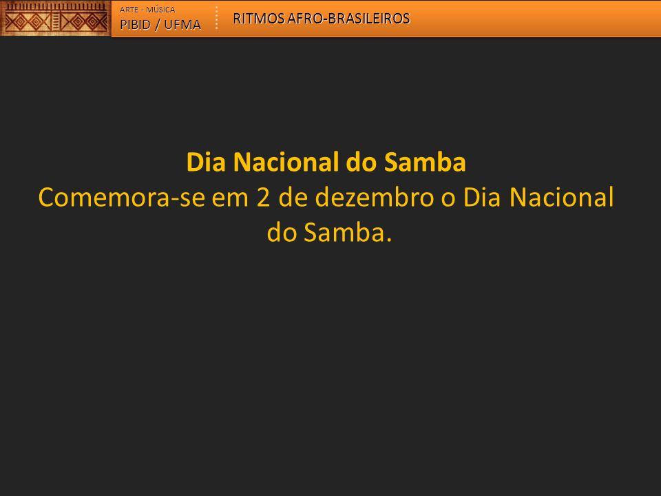 ARTE - MÚSICA PIBID / UFMA RITMOS AFRO-BRASILEIROS Dia Nacional do Samba Comemora-se em 2 de dezembro o Dia Nacional do Samba.