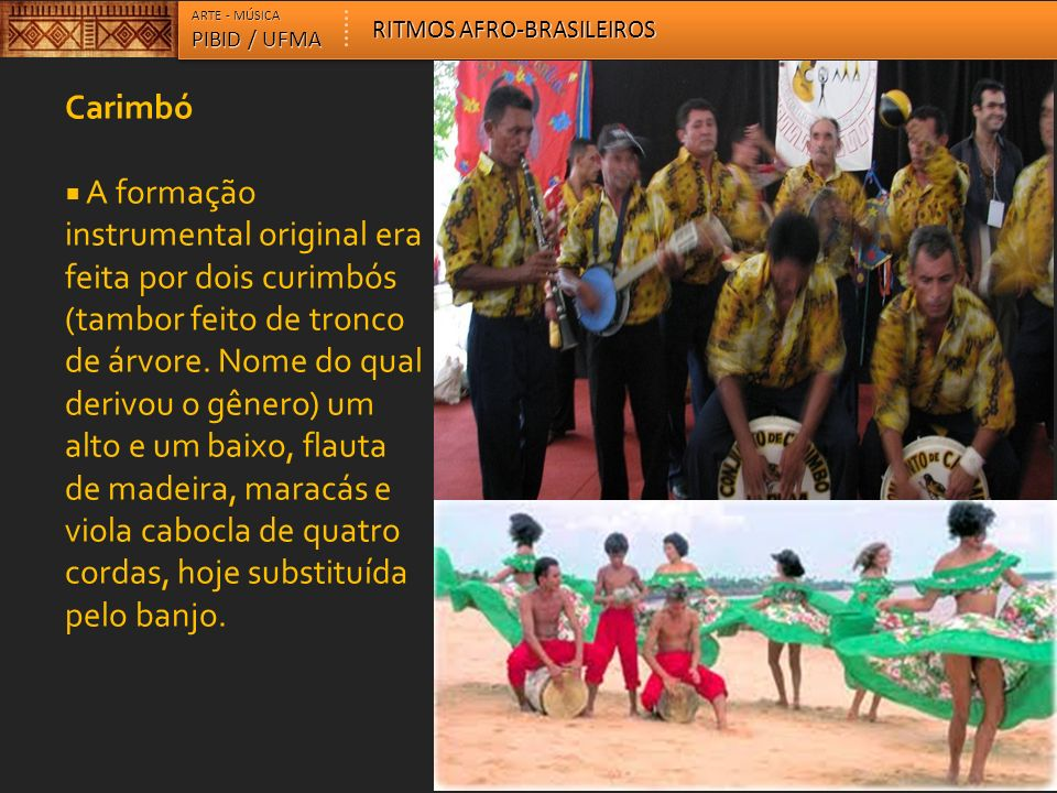 Carimbó A formação instrumental original era feita por dois curimbós (tambor feito de tronco de árvore. Nome do qual derivou o gênero) um alto e um ba