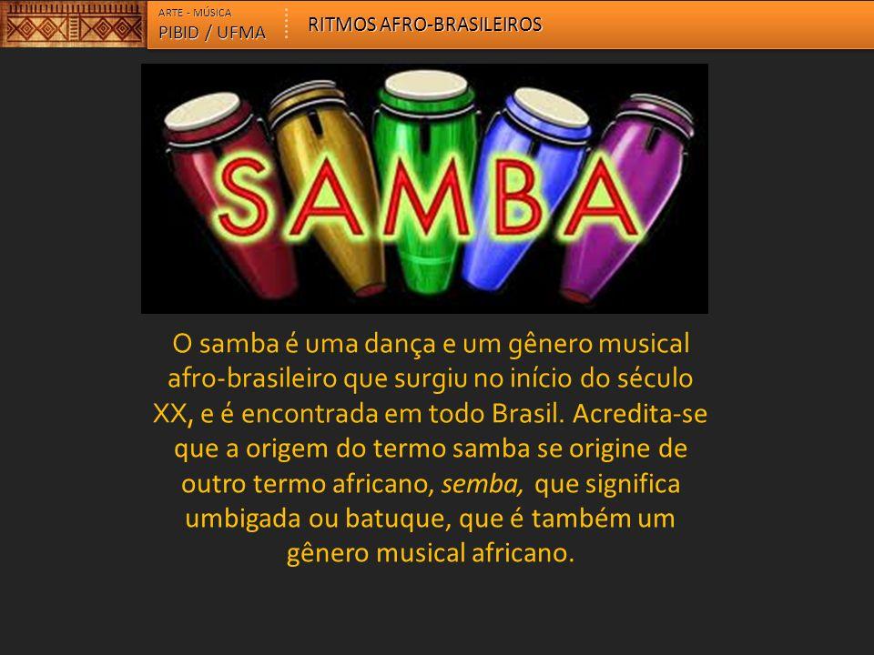 ARTE - MÚSICA PIBID / UFMA RITMOS AFRO-BRASILEIROS O samba é uma dança e um gênero musical afro-brasileiro que surgiu no início do século XX, e é enco