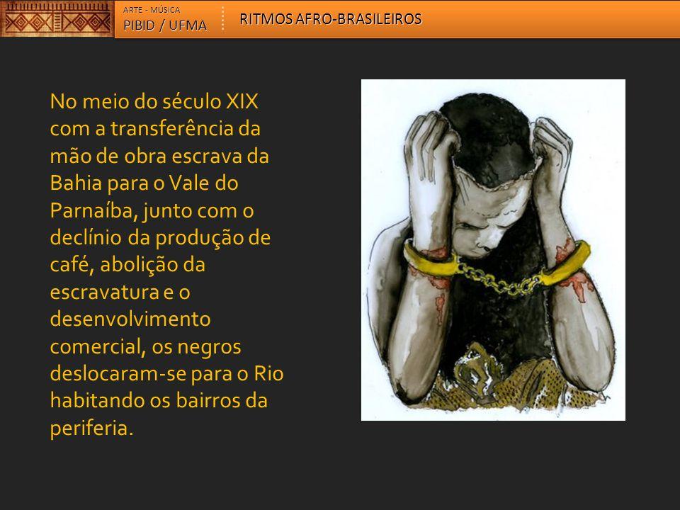 ARTE - MÚSICA PIBID / UFMA RITMOS AFRO-BRASILEIROS No meio do século XIX com a transferência da mão de obra escrava da Bahia para o Vale do Parnaíba,