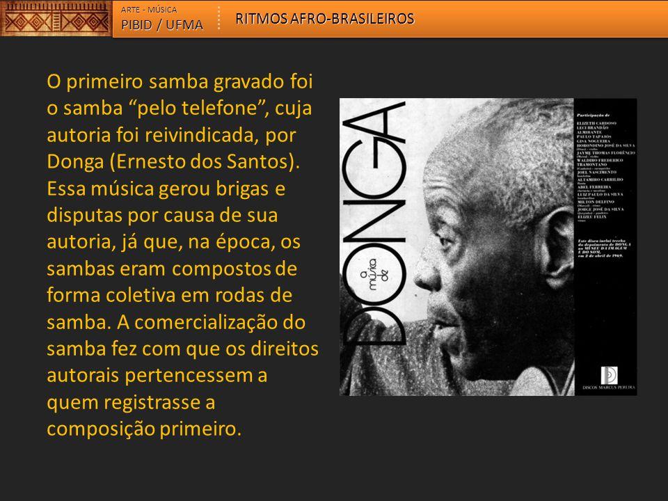 ARTE - MÚSICA PIBID / UFMA RITMOS AFRO-BRASILEIROS O primeiro samba gravado foi o samba pelo telefone, cuja autoria foi reivindicada, por Donga (Ernes