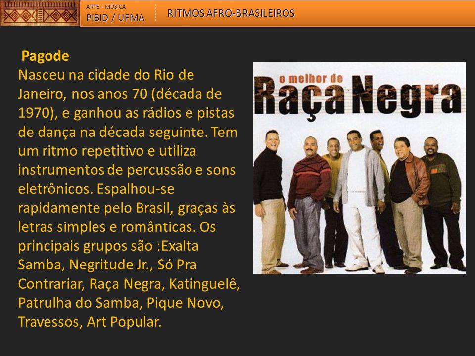 ARTE - MÚSICA PIBID / UFMA RITMOS AFRO-BRASILEIROS Pagode Nasceu na cidade do Rio de Janeiro, nos anos 70 (década de 1970), e ganhou as rádios e pista
