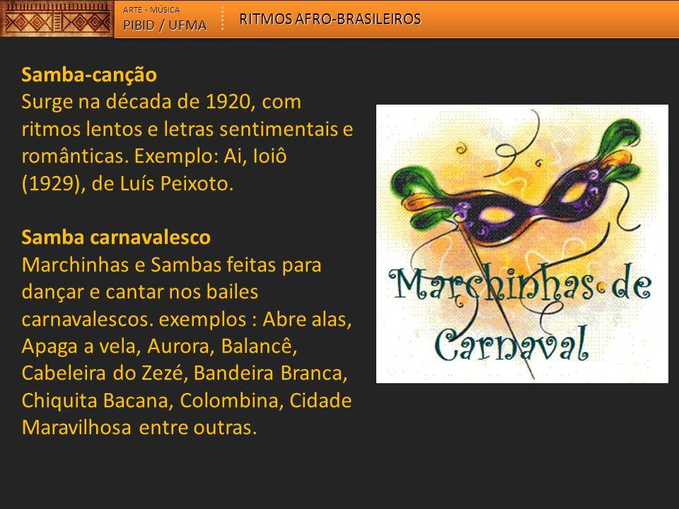 ARTE - MÚSICA PIBID / UFMA RITMOS AFRO-BRASILEIROS Samba-canção Surge na década de 1920, com ritmos lentos e letras sentimentais e românticas. Exemplo