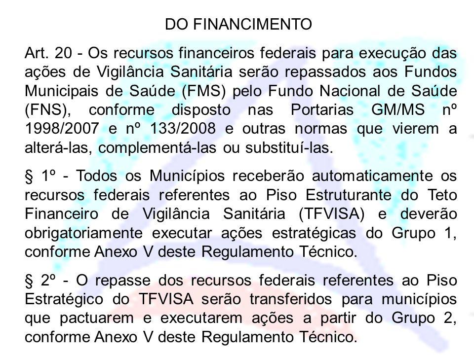 DO FINANCIMENTO Art. 20 - Os recursos financeiros federais para execução das ações de Vigilância Sanitária serão repassados aos Fundos Municipais de S