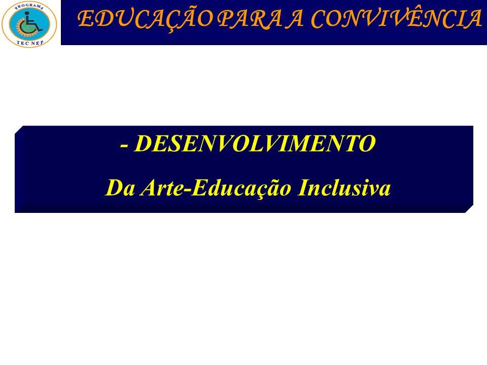 - DESENVOLVIMENTO Da Arte-Educação Inclusiva EDUCAÇÃO PARA A CONVIVÊNCIA