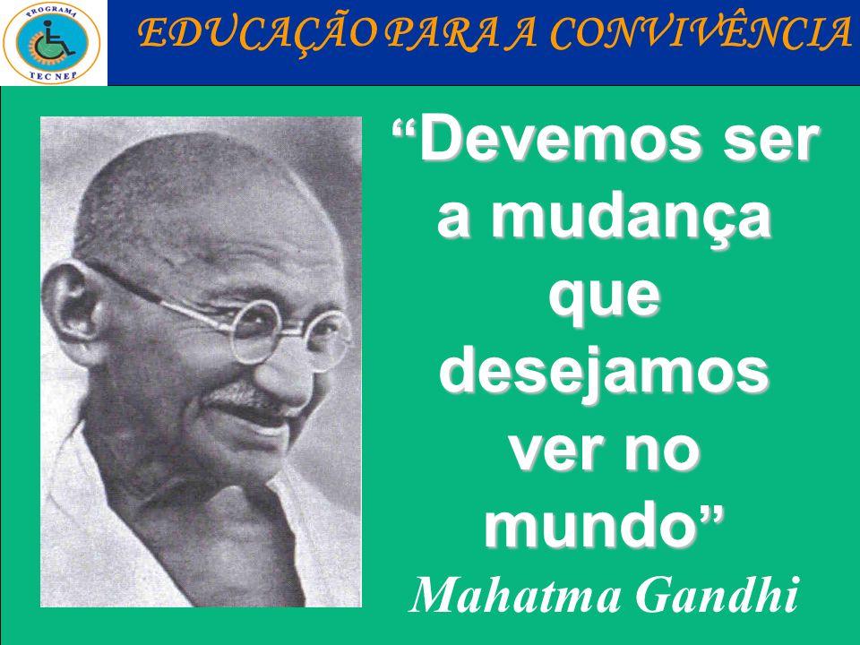 Devemos ser a mudança Devemos ser a mudança que desejamos ver no mundo que desejamos ver no mundo Mahatma Gandhi EDUCAÇÃO PARA A CONVIVÊNCIA
