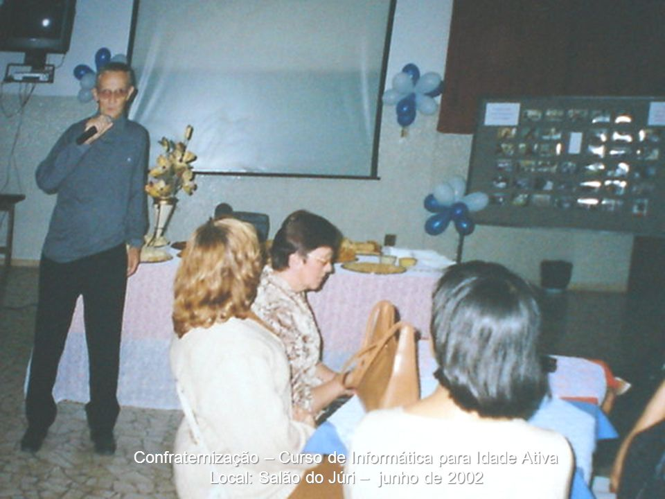 Confraternização – Curso de Informática para Idade Ativa Local: Salão do Júri – junho de 2002