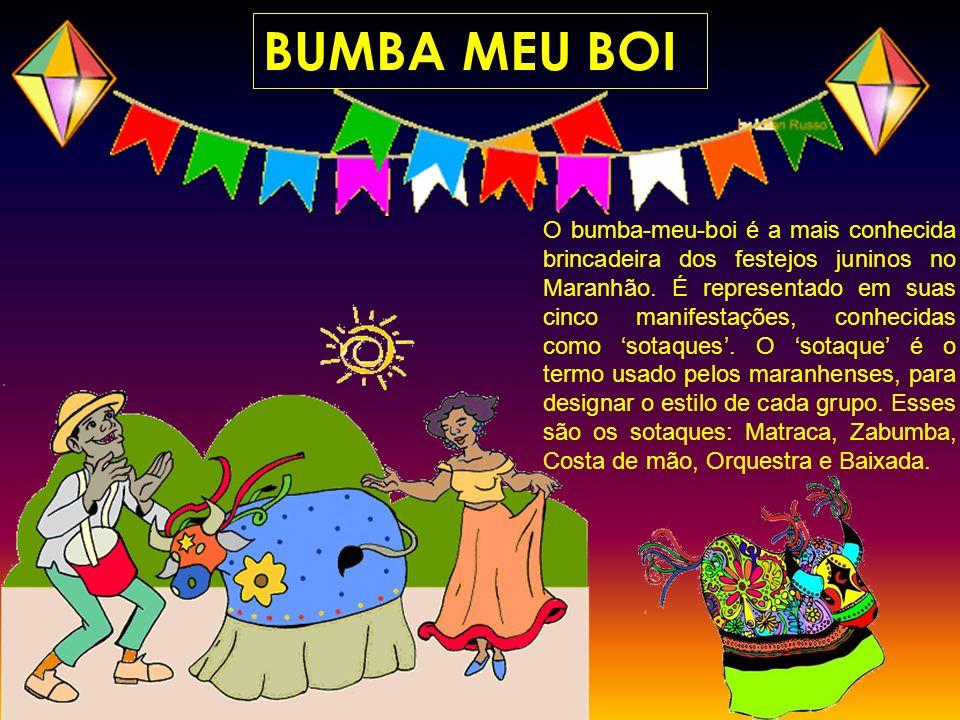 BUMBA MEU BOI O bumba-meu-boi é a mais conhecida brincadeira dos festejos juninos no Maranhão. É representado em suas cinco manifestações, conhecidas
