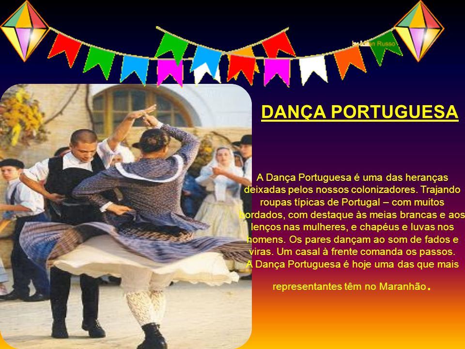 A Dança Portuguesa é uma das heranças deixadas pelos nossos colonizadores. Trajando roupas típicas de Portugal – com muitos bordados, com destaque às