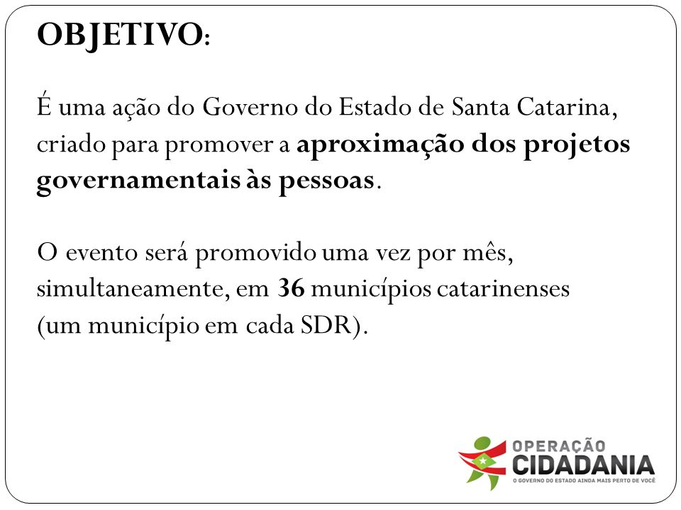 OBJETIVO : É uma ação do Governo do Estado de Santa Catarina, criado para promover a aproximação dos projetos governamentais às pessoas. O evento será