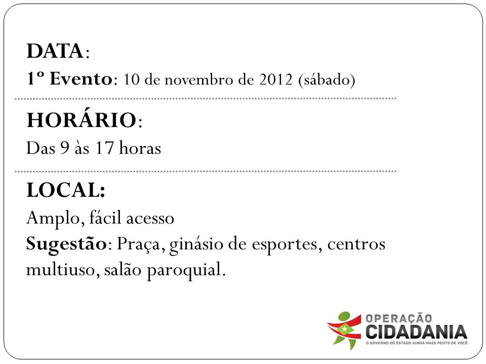 DATA: 1º Evento: 10 de novembro de 2012 (sábado) HORÁRIO: Das 9 às 17 horas LOCAL: Amplo, fácil acesso Sugestão: Praça, ginásio de esportes, centros multiuso, salão paroquial.
