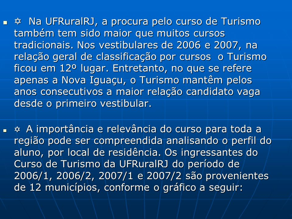 Na UFRuralRJ, a procura pelo curso de Turismo também tem sido maior que muitos cursos tradicionais. Nos vestibulares de 2006 e 2007, na relação geral