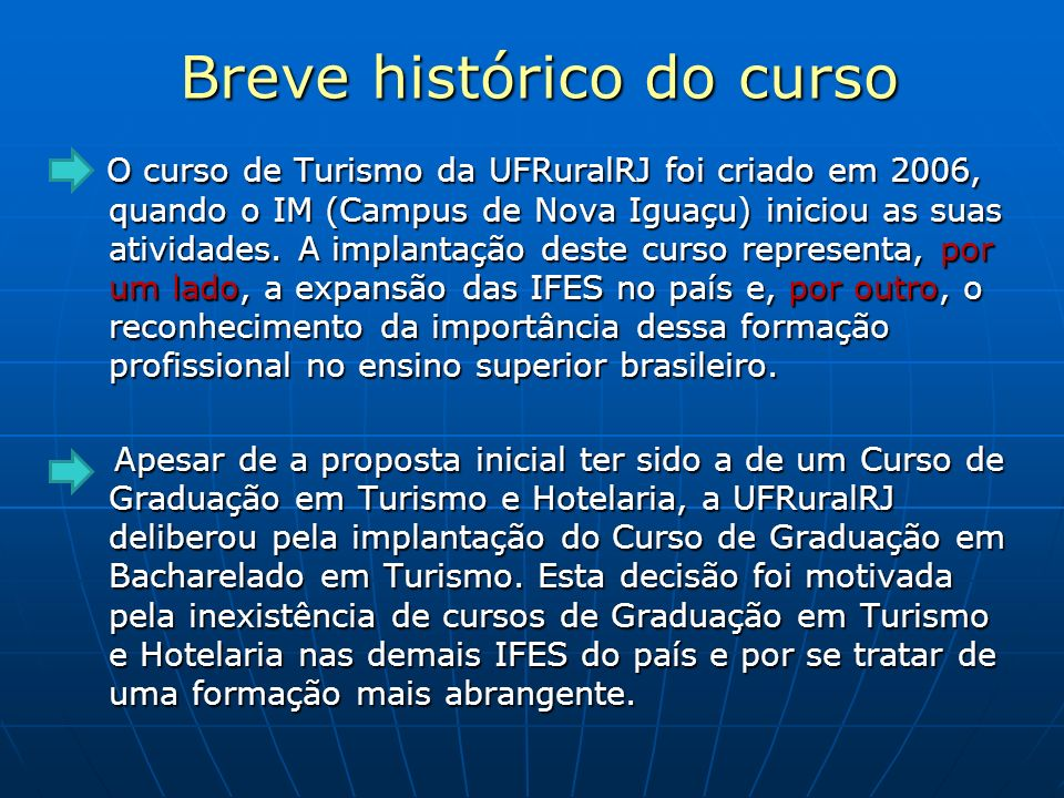 Breve histórico do curso Breve histórico do curso O curso de Turismo da UFRuralRJ foi criado em 2006, quando o IM (Campus de Nova Iguaçu) iniciou as s