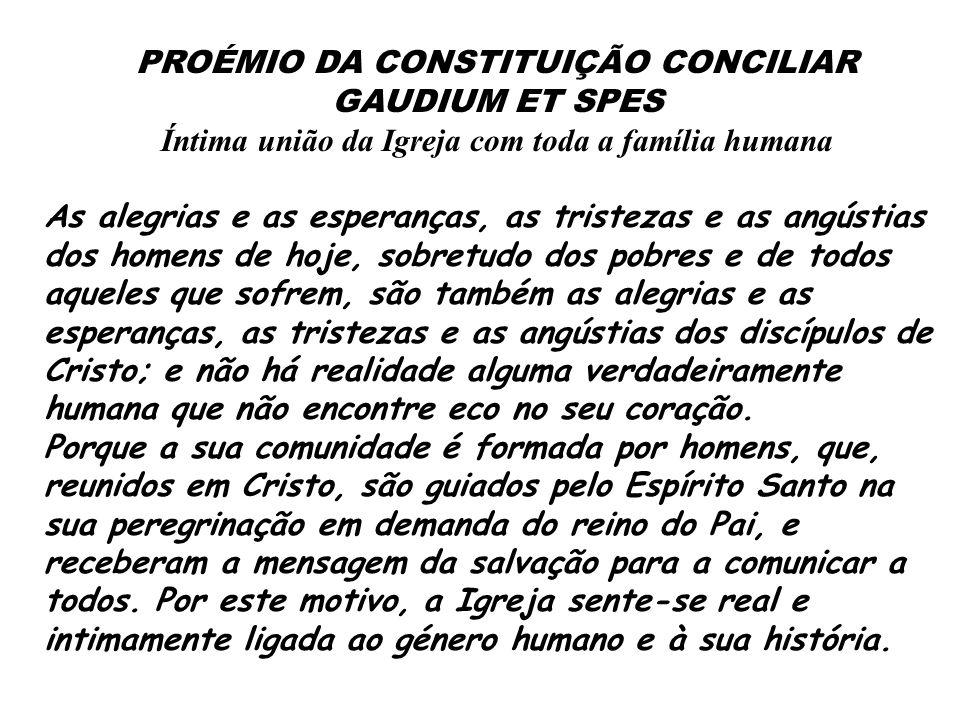 PROÉMIO DA CONSTITUIÇÃO CONCILIAR GAUDIUM ET SPES Íntima união da Igreja com toda a família humana As alegrias e as esperanças, as tristezas e as angú