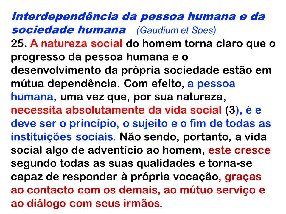 Interdependência da pessoa humana e da sociedade humana (Gaudium et Spes) 25. A natureza social do homem torna claro que o progresso da pessoa humana
