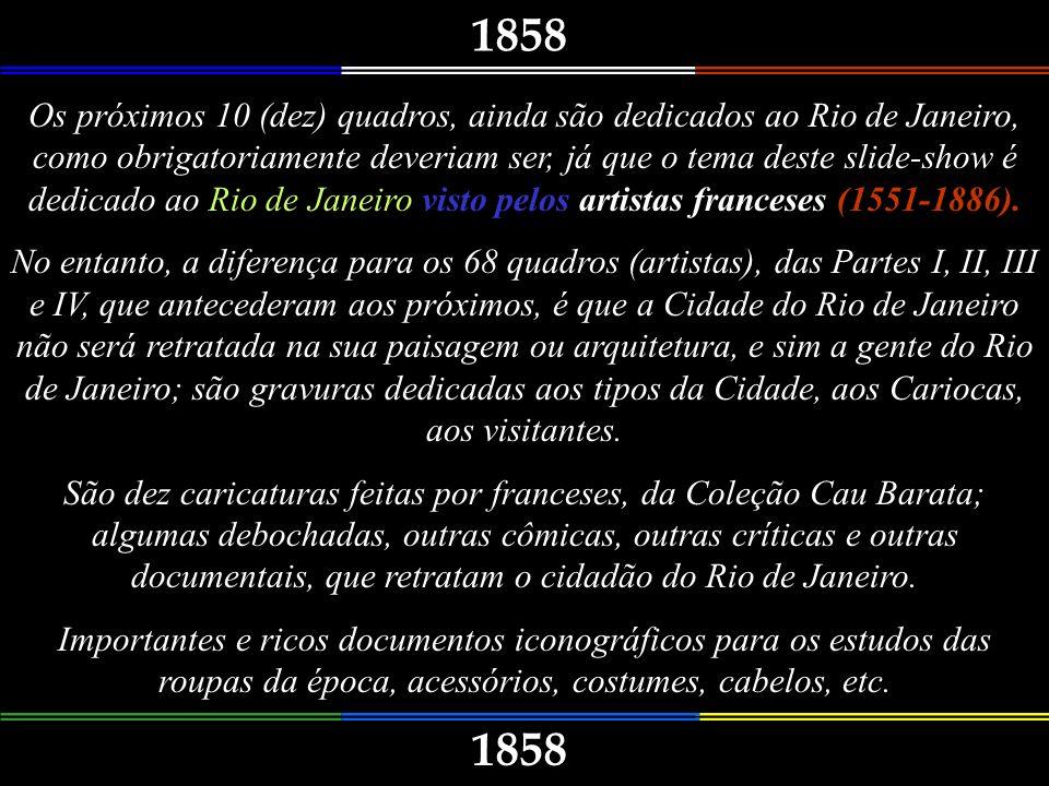 1858 Os próximos 10 (dez) quadros, ainda são dedicados ao Rio de Janeiro, como obrigatoriamente deveriam ser, já que o tema deste slide-show é dedicado ao Rio de Janeiro visto pelos artistas franceses (1551-1886).