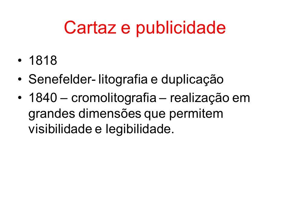 Cartaz e publicidade 1818 Senefelder- litografia e duplicação 1840 – cromolitografia – realização em grandes dimensões que permitem visibilidade e legibilidade.