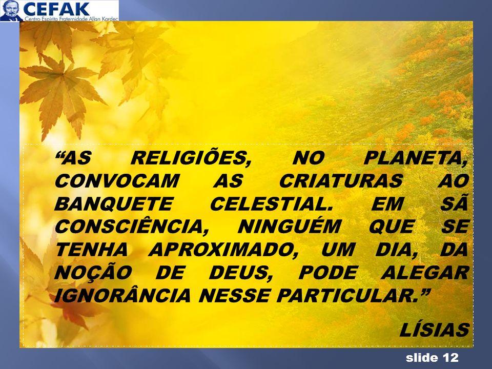 slide 12 AS RELIGIÕES, NO PLANETA, CONVOCAM AS CRIATURAS AO BANQUETE CELESTIAL. EM SÃ CONSCIÊNCIA, NINGUÉM QUE SE TENHA APROXIMADO, UM DIA, DA NOÇÃO D