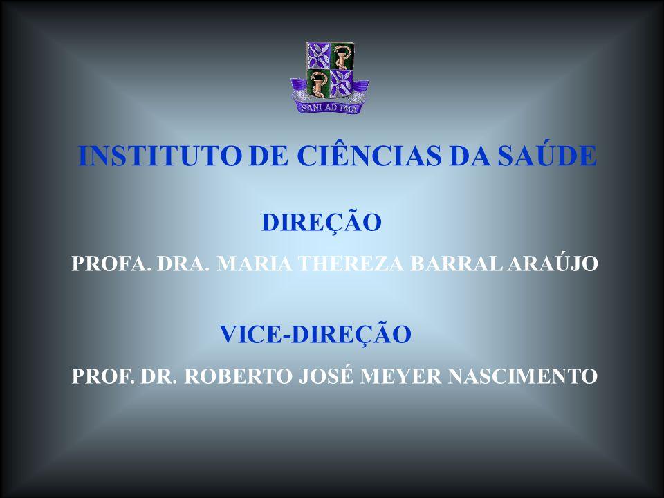 DIREÇÃO PROFA. DRA. MARIA THEREZA BARRAL ARAÚJO VICE-DIREÇÃO PROF. DR. ROBERTO JOSÉ MEYER NASCIMENTO INSTITUTO DE CIÊNCIAS DA SAÚDE
