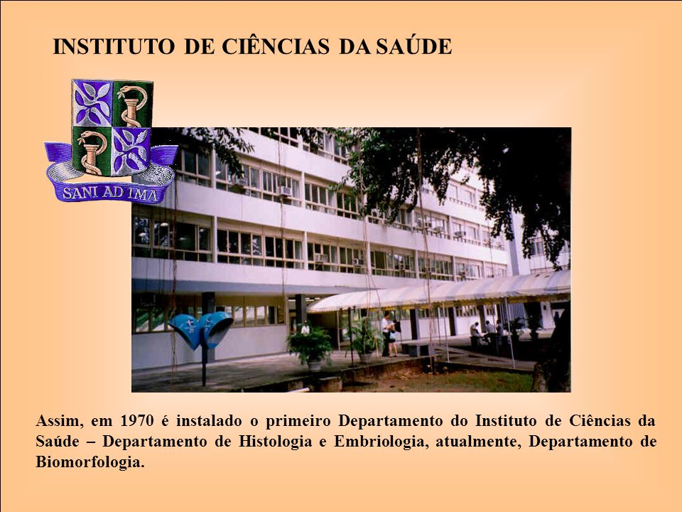 INSTITUTO DE CIÊNCIAS DA SAÚDE Assim, em 1970 é instalado o primeiro Departamento do Instituto de Ciências da Saúde – Departamento de Histologia e Emb
