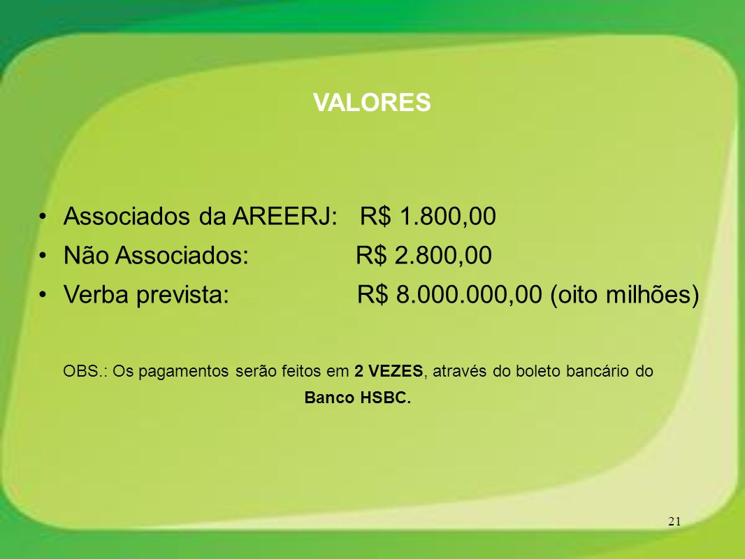 21 OBS.: Os pagamentos serão feitos em 2 VEZES, através do boleto bancário do Banco HSBC. VALORES Associados da AREERJ: R$ 1.800,00 Não Associados: R$