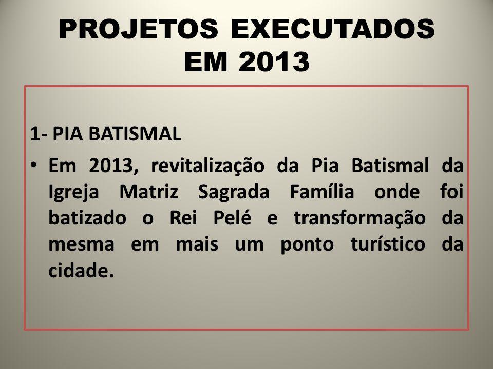 PROJETOS EXECUTADOS EM 2013 1- PIA BATISMAL Em 2013, revitalização da Pia Batismal da Igreja Matriz Sagrada Família onde foi batizado o Rei Pelé e tra