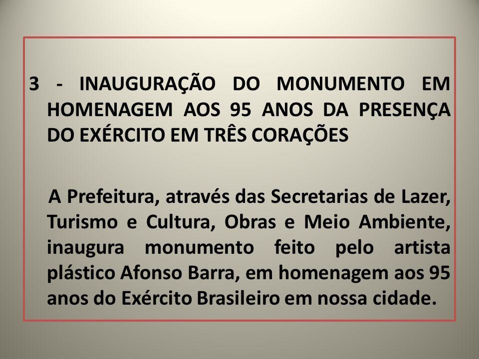 3 - INAUGURAÇÃO DO MONUMENTO EM HOMENAGEM AOS 95 ANOS DA PRESENÇA DO EXÉRCITO EM TRÊS CORAÇÕES A Prefeitura, através das Secretarias de Lazer, Turismo