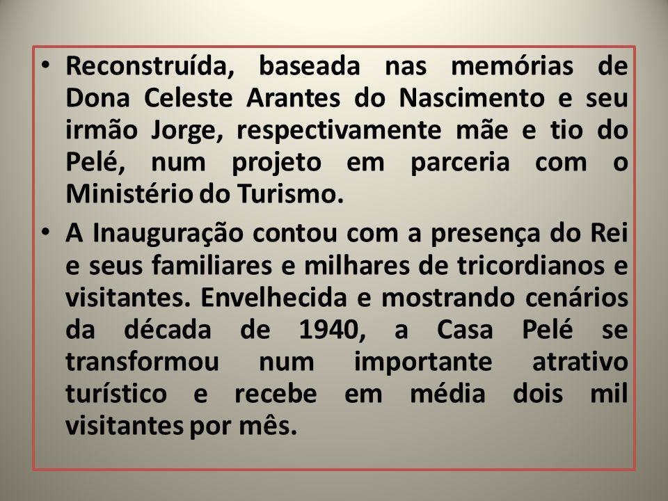 Reconstruída, baseada nas memórias de Dona Celeste Arantes do Nascimento e seu irmão Jorge, respectivamente mãe e tio do Pelé, num projeto em parceria
