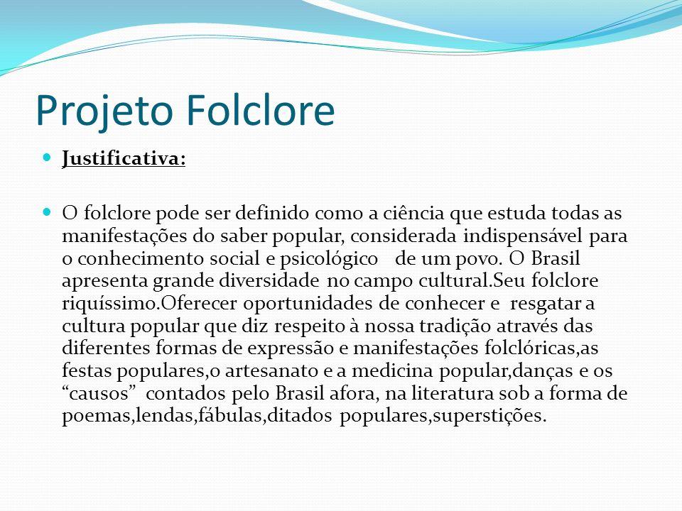 Projeto Folclore Justificativa: O folclore pode ser definido como a ciência que estuda todas as manifestações do saber popular, considerada indispensável para o conhecimento social e psicológico de um povo.