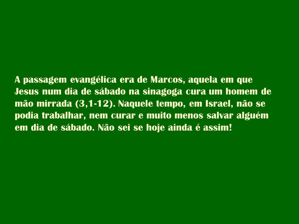 A passagem evangélica era de Marcos, aquela em que Jesus num dia de sábado na sinagoga cura um homem de mão mirrada (3,1-12).
